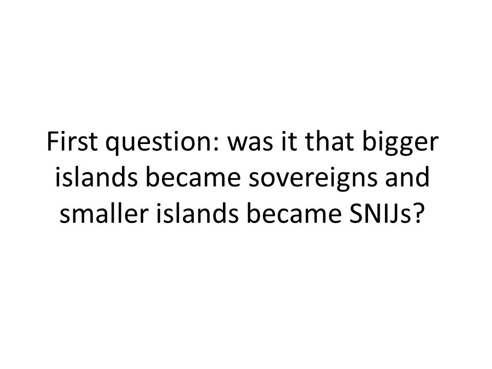 First question: was it that bigger islands became sovereigns and smaller islands became SNIJs