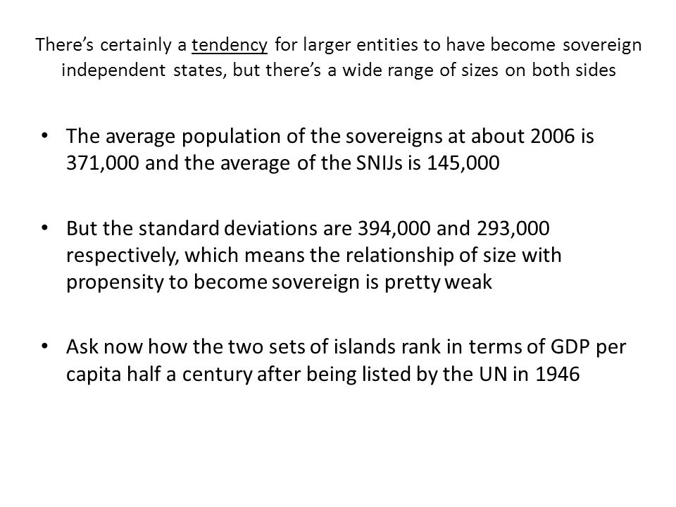 There's certainly a tendency for larger entities to have become sovereign independent states, but there's a wide range of sizes on both sides The average population of the sovereigns at about 2006 is 371,000 and the average of the SNIJs is 145,000 But the standard deviations are 394,000 and 293,000 respectively, which means the relationship of size with propensity to become sovereign is pretty weak Ask now how the two sets of islands rank in terms of GDP per capita half a century after being listed by the UN in 1946