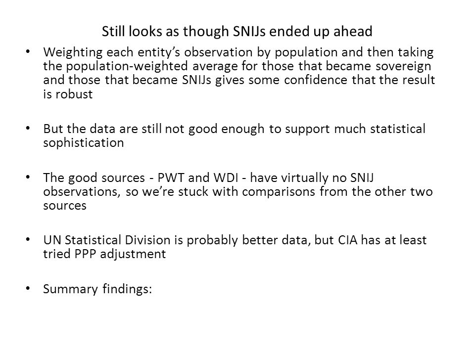 Still looks as though SNIJs ended up ahead Weighting each entity's observation by population and then taking the population-weighted average for those that became sovereign and those that became SNIJs gives some confidence that the result is robust But the data are still not good enough to support much statistical sophistication The good sources - PWT and WDI - have virtually no SNIJ observations, so we're stuck with comparisons from the other two sources UN Statistical Division is probably better data, but CIA has at least tried PPP adjustment Summary findings: