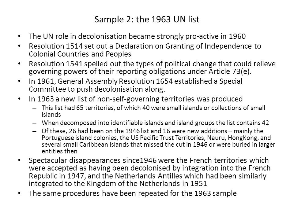 Sample 2: the 1963 UN list The UN role in decolonisation became strongly pro-active in 1960 Resolution 1514 set out a Declaration on Granting of Independence to Colonial Countries and Peoples Resolution 1541 spelled out the types of political change that could relieve governing powers of their reporting obligations under Article 73(e).