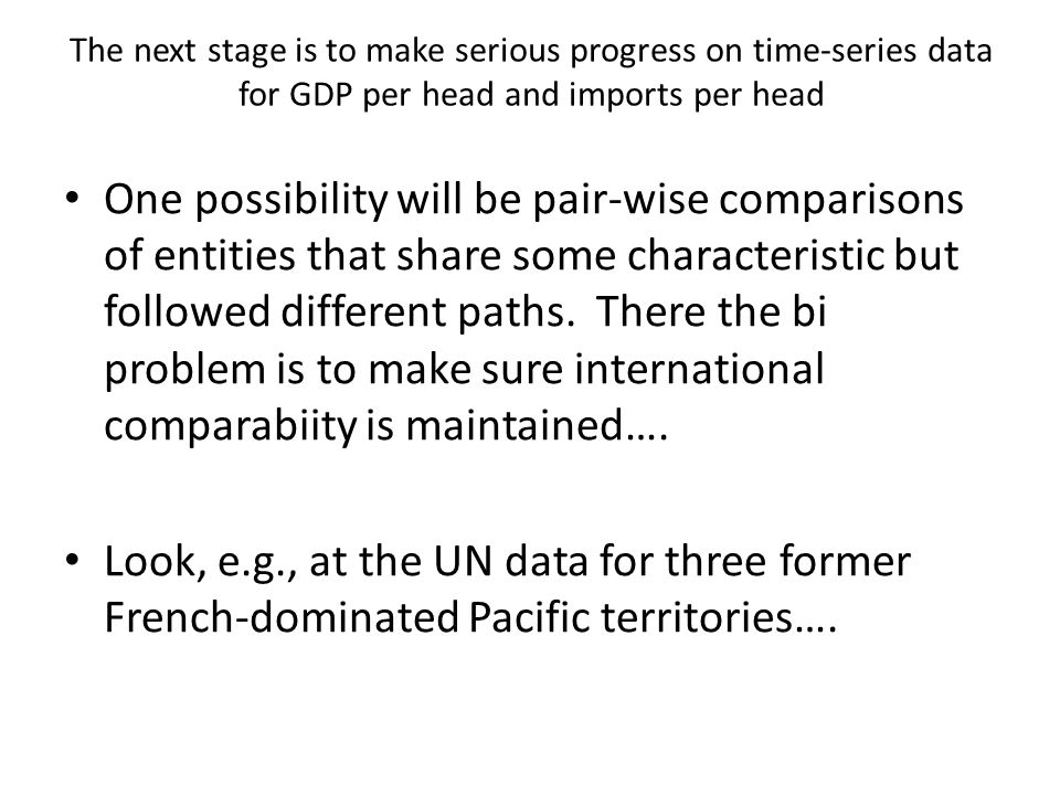 The next stage is to make serious progress on time-series data for GDP per head and imports per head One possibility will be pair-wise comparisons of entities that share some characteristic but followed different paths.