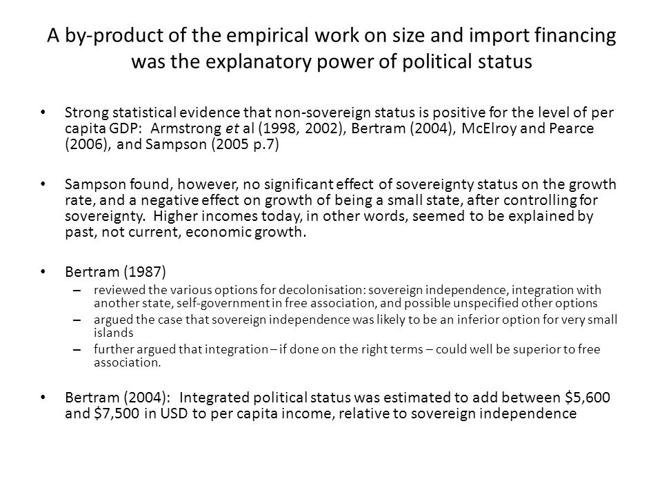 A by-product of the empirical work on size and import financing was the explanatory power of political status Strong statistical evidence that non-sovereign status is positive for the level of per capita GDP: Armstrong et al (1998, 2002), Bertram (2004), McElroy and Pearce (2006), and Sampson (2005 p.7) Sampson found, however, no significant effect of sovereignty status on the growth rate, and a negative effect on growth of being a small state, after controlling for sovereignty.