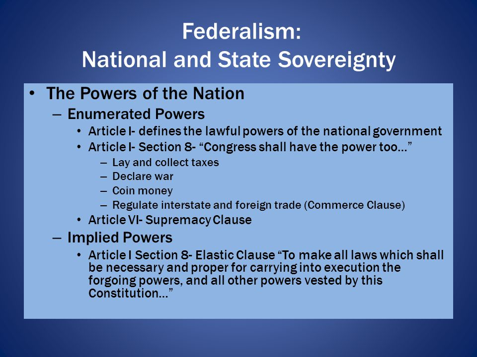 Commerce Clause – Congress regulates foreign and interstate trade State Powers (reserved powers) – Regulate intrastate trade – Establish schools – Regulate marriage – Provide for law and order Federalism: National and State Sovereignty