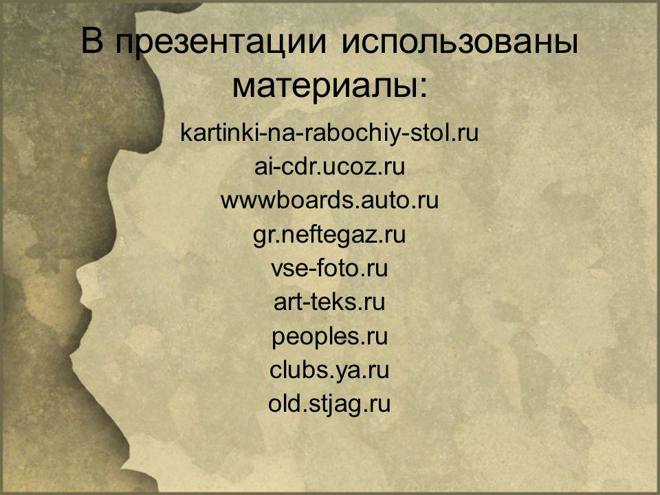 В презентации использованы материалы: kartinki-na-rabochiy-stol.ru ai-cdr.ucoz.ru wwwboards.auto.ru gr.neftegaz.ru vse-foto.ru art-teks.ru peoples.ru clubs.ya.ru old.stjag.ru