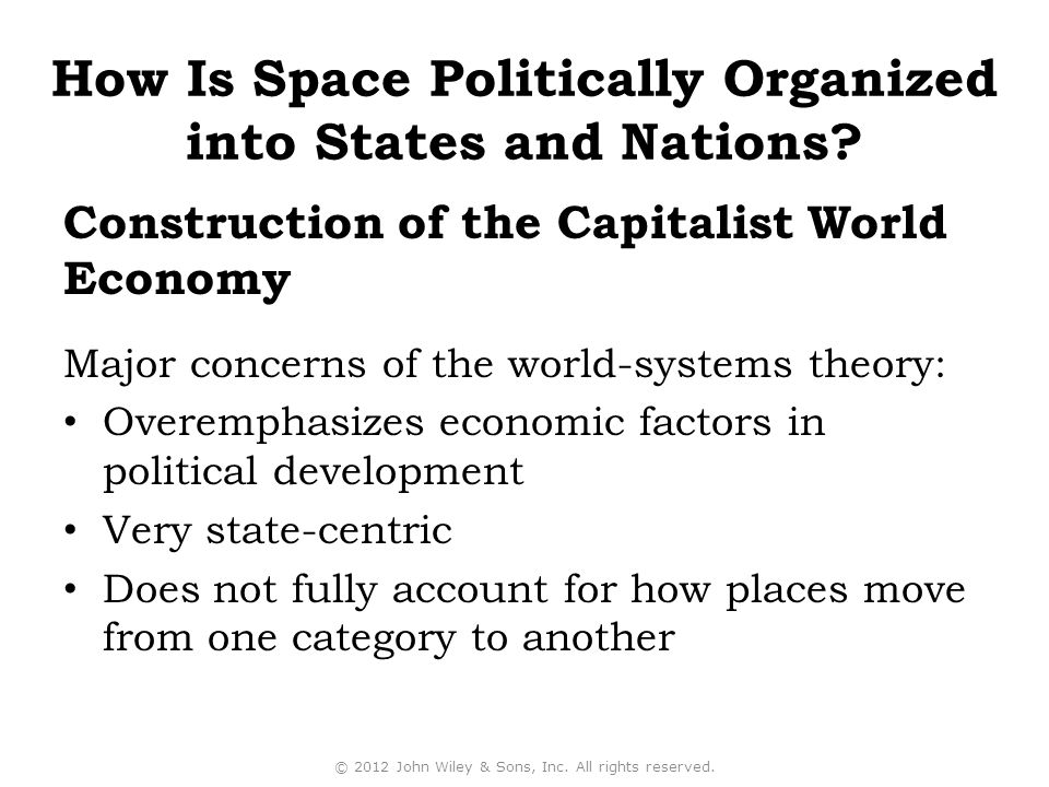 Major concerns of the world-systems theory: Overemphasizes economic factors in political development Very state-centric Does not fully account for how places move from one category to another © 2012 John Wiley & Sons, Inc.