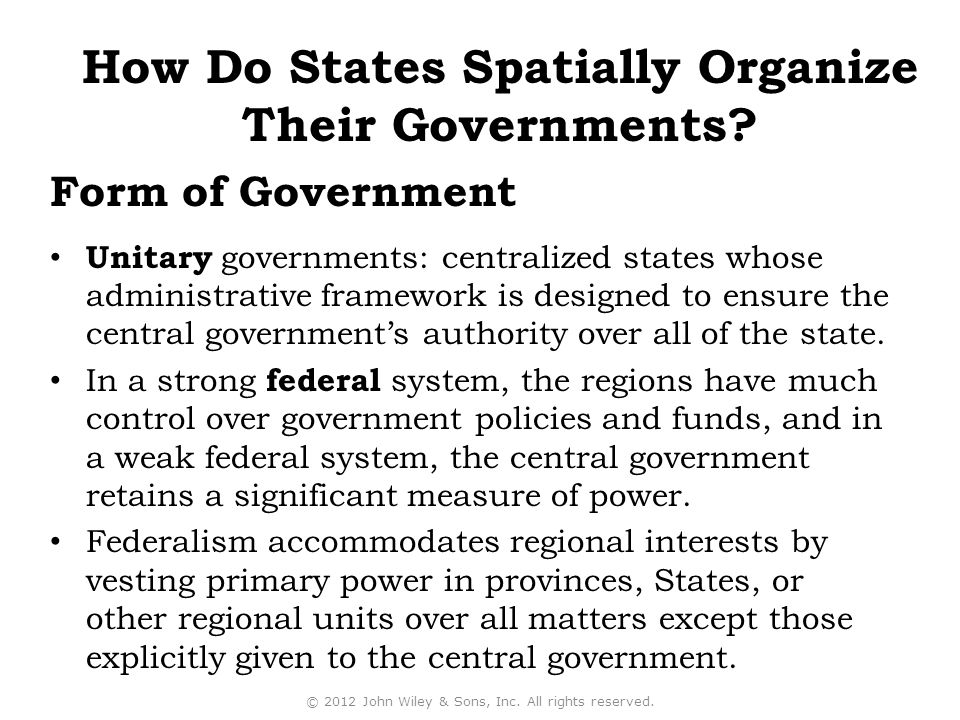 Form of Government Unitary governments: centralized states whose administrative framework is designed to ensure the central government's authority over all of the state.