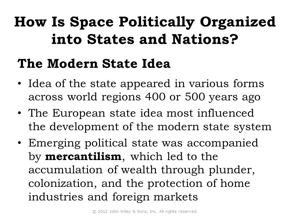 The Modern State Idea Idea of the state appeared in various forms across world regions 400 or 500 years ago The European state idea most influenced the development of the modern state system Emerging political state was accompanied by mercantilism, which led to the accumulation of wealth through plunder, colonization, and the protection of home industries and foreign markets © 2012 John Wiley & Sons, Inc.