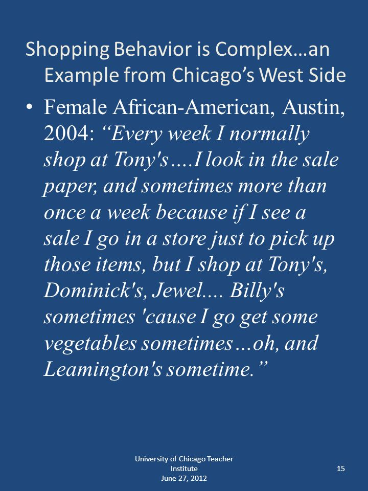 15 Shopping Behavior is Complex…an Example from Chicago's West Side Female African-American, Austin, 2004: Every week I normally shop at Tony s….I look in the sale paper, and sometimes more than once a week because if I see a sale I go in a store just to pick up those items, but I shop at Tony s, Dominick s, Jewel....