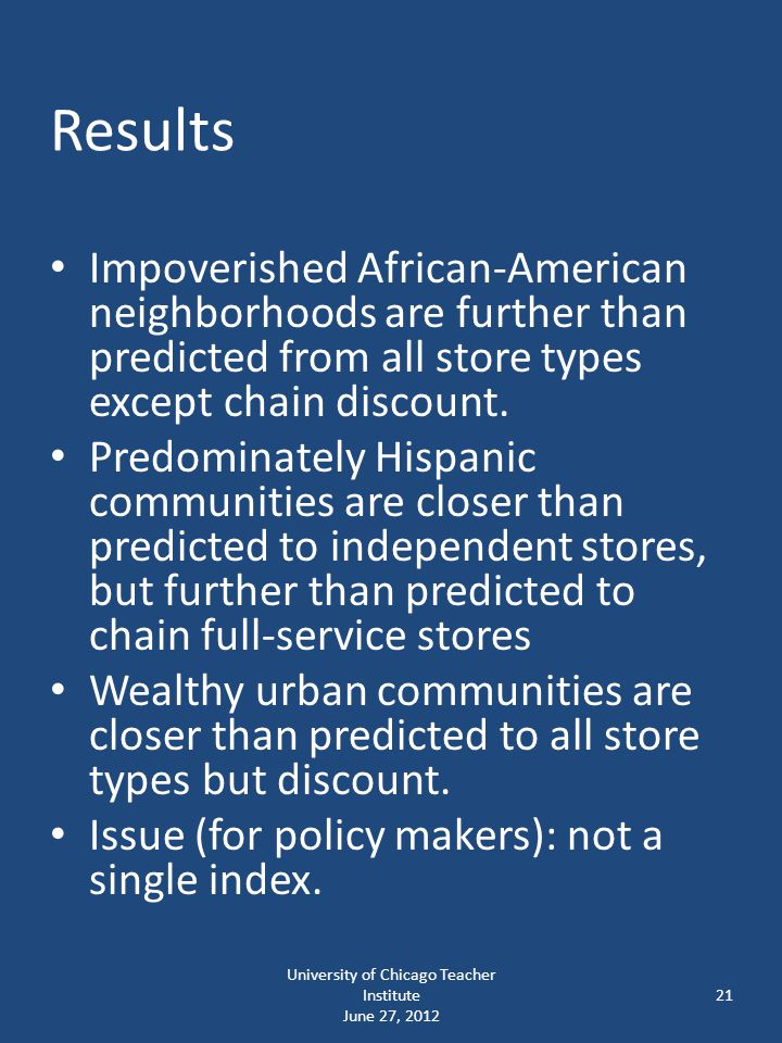 University of Chicago Teacher Institute June 27, 2012 21 Results Impoverished African-American neighborhoods are further than predicted from all store types except chain discount.