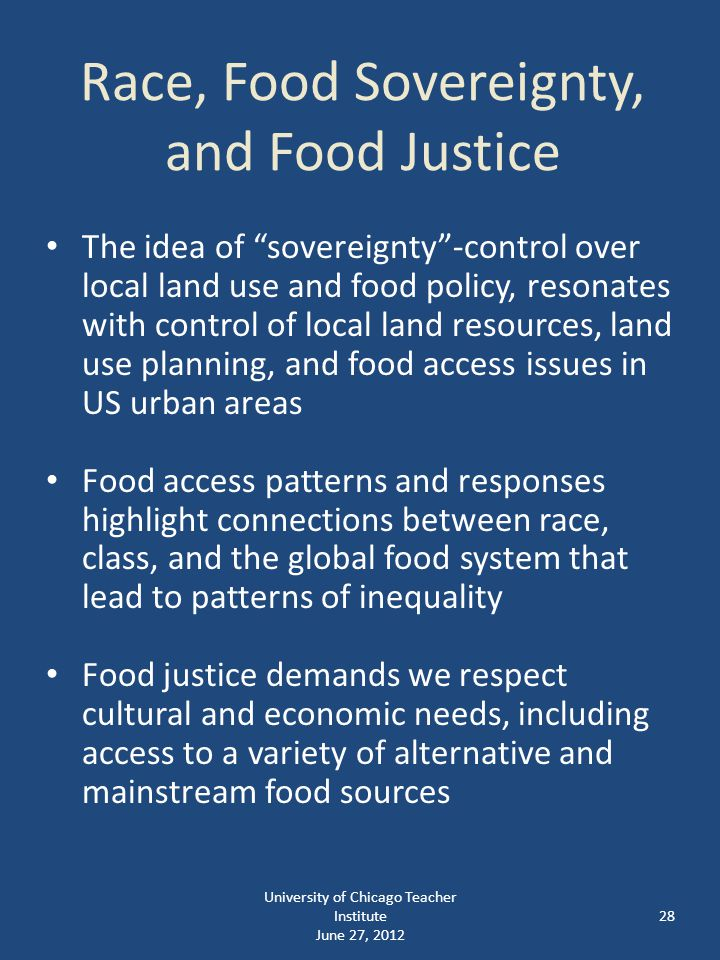 Race, Food Sovereignty, and Food Justice The idea of sovereignty -control over local land use and food policy, resonates with control of local land resources, land use planning, and food access issues in US urban areas Food access patterns and responses highlight connections between race, class, and the global food system that lead to patterns of inequality Food justice demands we respect cultural and economic needs, including access to a variety of alternative and mainstream food sources 28 University of Chicago Teacher Institute June 27, 2012