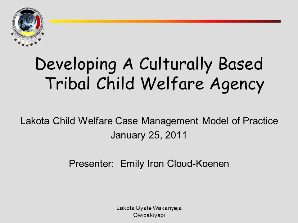 Lakota Oyate Wakanyeja Owicakiyapi Developing A Culturally Based Tribal Child Welfare Agency Lakota Child Welfare Case Management Model of Practice January 25, 2011 Presenter: Emily Iron Cloud-Koenen