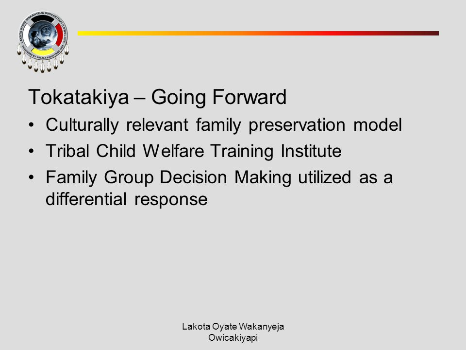 Lakota Oyate Wakanyeja Owicakiyapi Tokatakiya – Going Forward Culturally relevant family preservation model Tribal Child Welfare Training Institute Family Group Decision Making utilized as a differential response