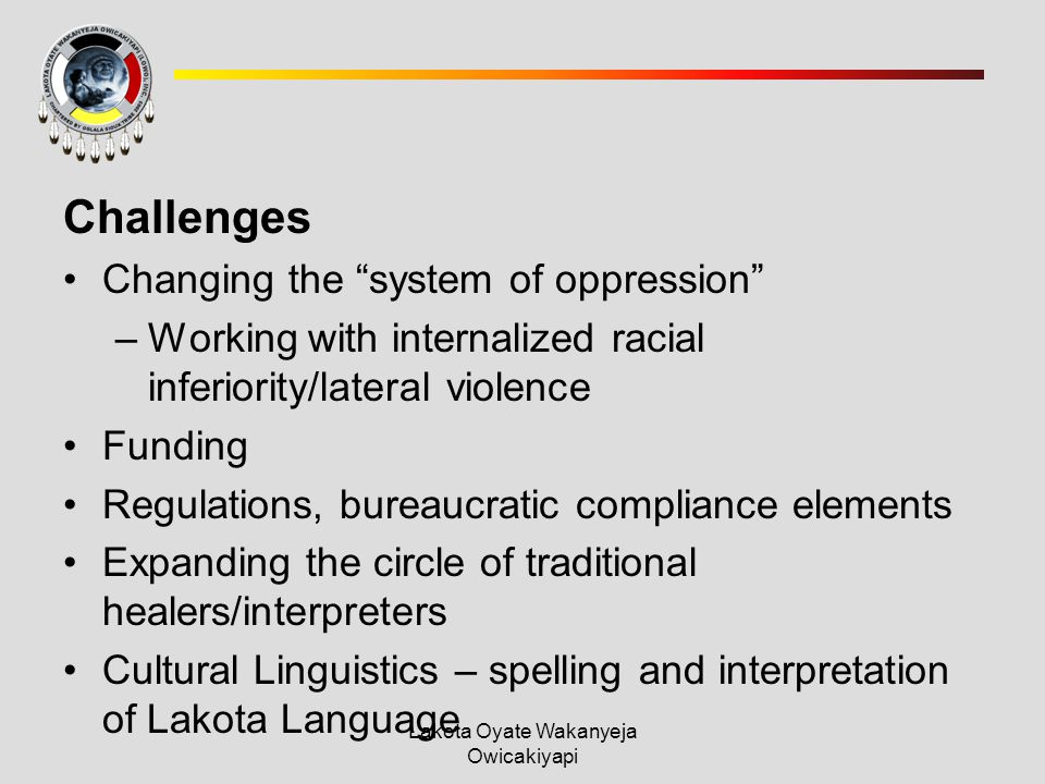 Lakota Oyate Wakanyeja Owicakiyapi Challenges Changing the system of oppression –Working with internalized racial inferiority/lateral violence Funding Regulations, bureaucratic compliance elements Expanding the circle of traditional healers/interpreters Cultural Linguistics – spelling and interpretation of Lakota Language