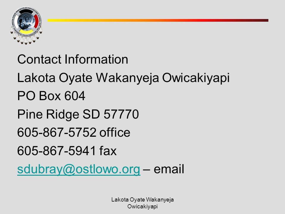 Lakota Oyate Wakanyeja Owicakiyapi Contact Information Lakota Oyate Wakanyeja Owicakiyapi PO Box 604 Pine Ridge SD 57770 605-867-5752 office 605-867-5941 fax sdubray@ostlowo.orgsdubray@ostlowo.org – email