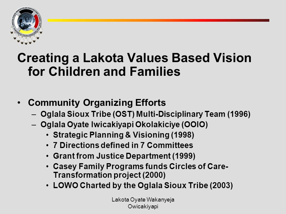 Lakota Oyate Wakanyeja Owicakiyapi Creating a Lakota Values Based Vision for Children and Families Community Organizing Efforts –Oglala Sioux Tribe (OST) Multi-Disciplinary Team (1996) –Oglala Oyate Iwicakiyapi Okolakiciye (OOIO) Strategic Planning & Visioning (1998) 7 Directions defined in 7 Committees Grant from Justice Department (1999) Casey Family Programs funds Circles of Care- Transformation project (2000) LOWO Charted by the Oglala Sioux Tribe (2003)