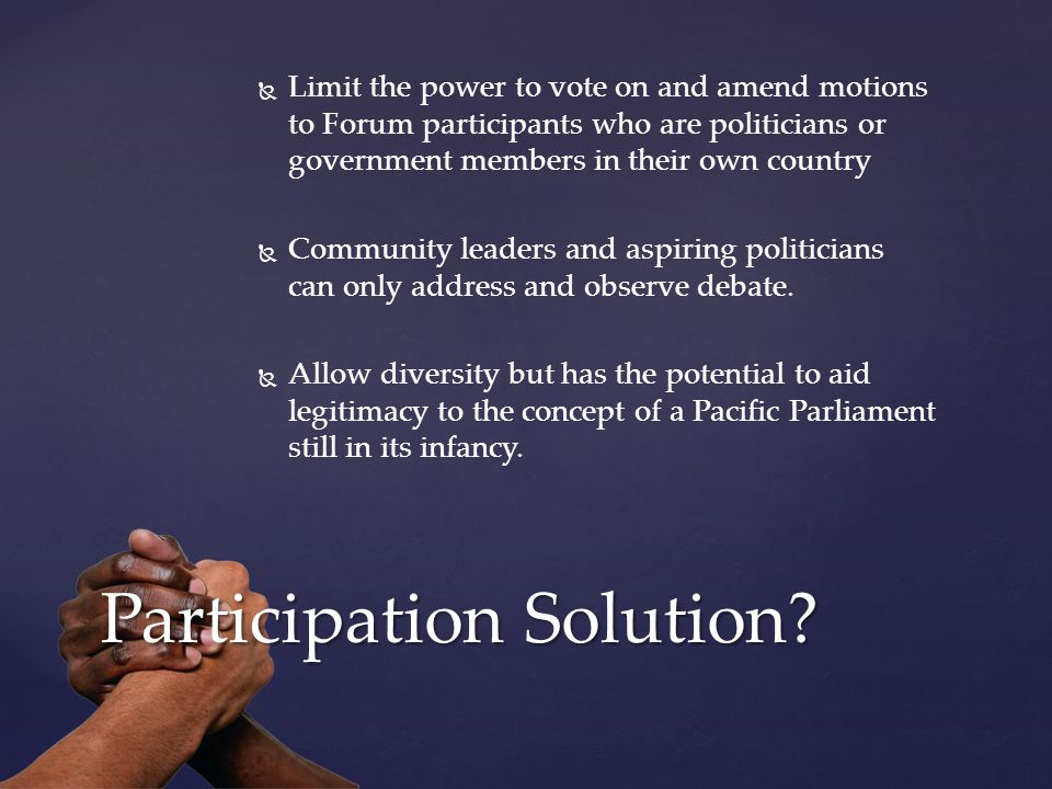   Limit the power to vote on and amend motions to Forum participants who are politicians or government members in their own country   Community leaders and aspiring politicians can only address and observe debate.