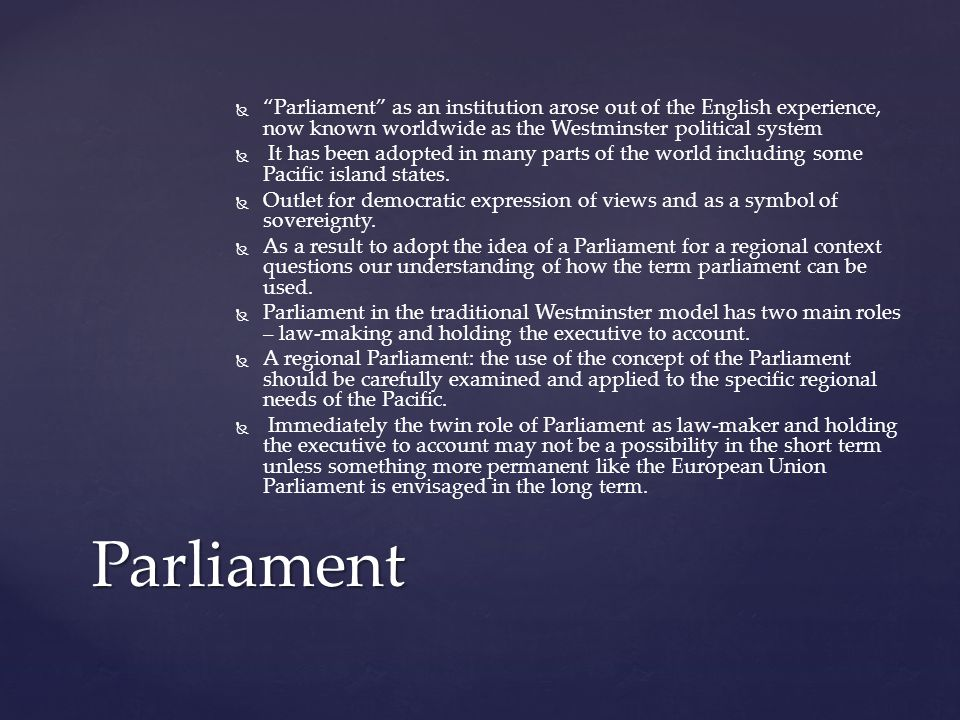   Parliament as an institution arose out of the English experience, now known worldwide as the Westminster political system   It has been adopted in many parts of the world including some Pacific island states.