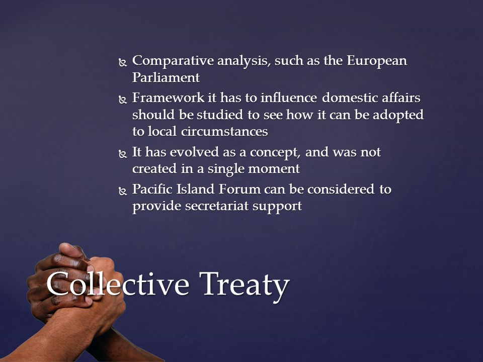  Comparative analysis, such as the European Parliament  Framework it has to influence domestic affairs should be studied to see how it can be adopted to local circumstances  It has evolved as a concept, and was not created in a single moment  Pacific Island Forum can be considered to provide secretariat support Collective Treaty