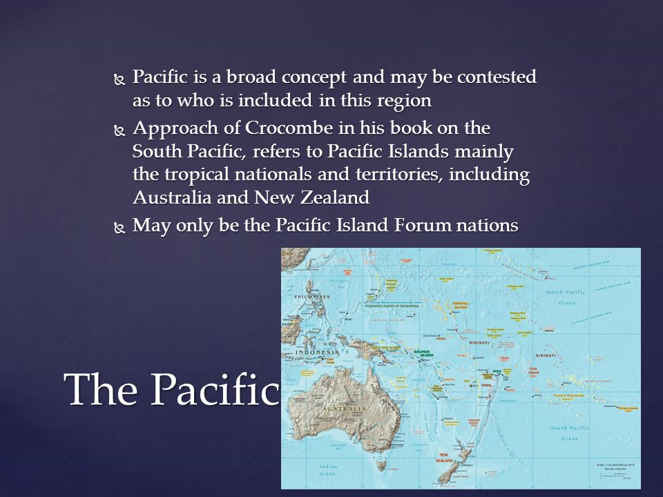  Pacific is a broad concept and may be contested as to who is included in this region  Approach of Crocombe in his book on the South Pacific, refers to Pacific Islands mainly the tropical nationals and territories, including Australia and New Zealand  May only be the Pacific Island Forum nations The Pacific