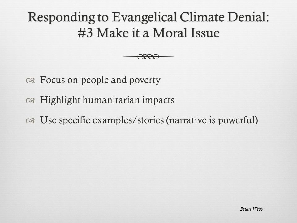 Responding to Evangelical Climate Denial: #3 Make it a Moral Issue  Focus on people and poverty  Highlight humanitarian impacts  Use specific examples/stories (narrative is powerful) Brian Webb