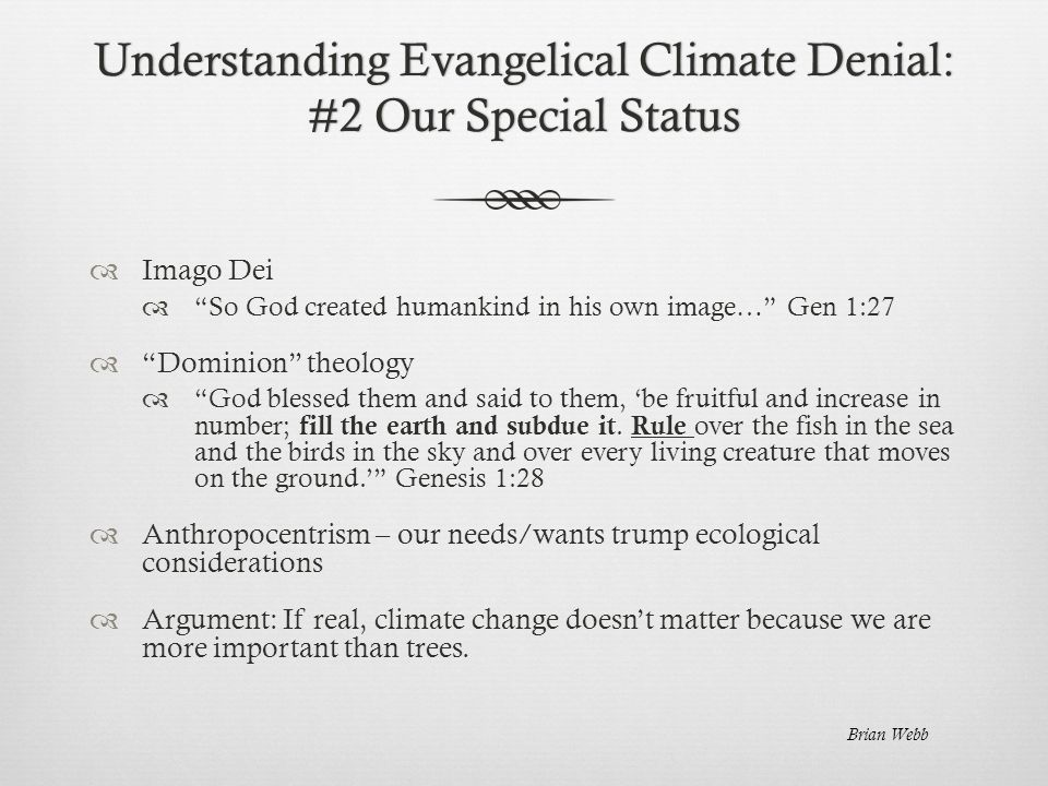 Understanding Evangelical Climate Denial: #2 Our Special Status  Imago Dei  So God created humankind in his own image… Gen 1:27  Dominion theology  God blessed them and said to them, 'be fruitful and increase in number; fill the earth and subdue it.