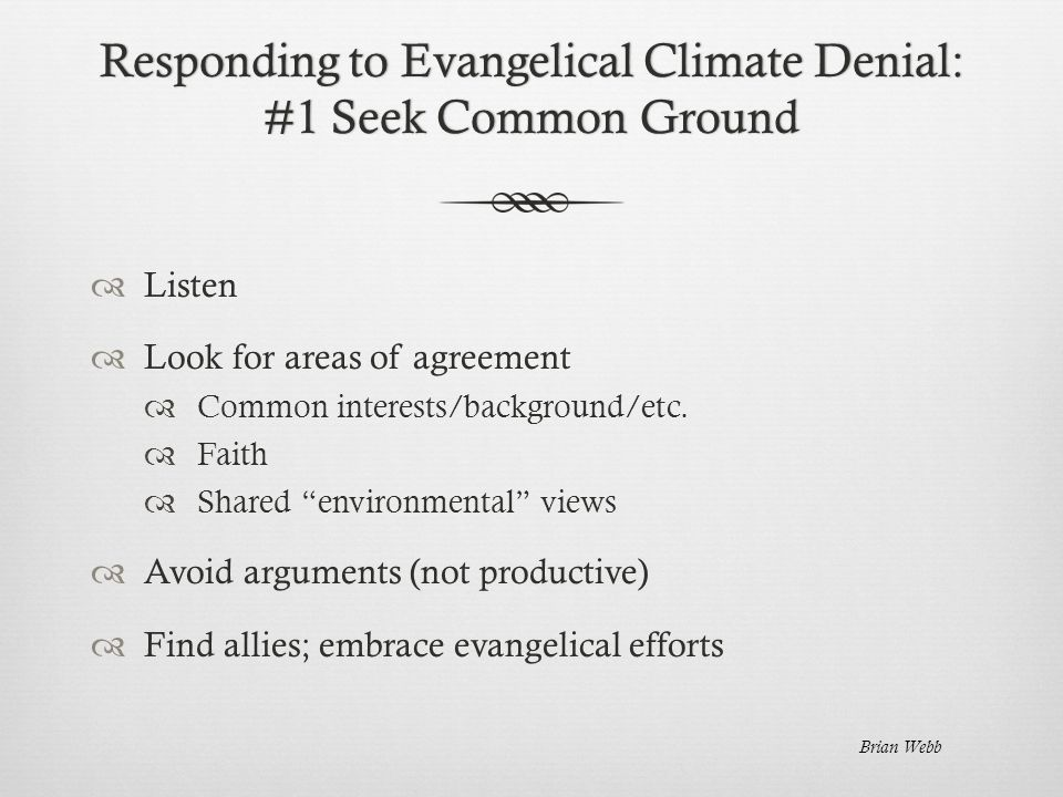 Responding to Evangelical Climate Denial: #1 Seek Common Ground  Listen  Look for areas of agreement  Common interests/background/etc.
