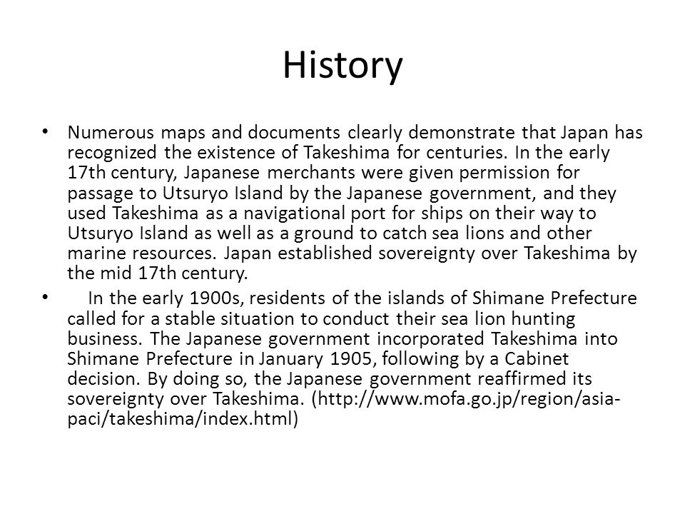 History Numerous maps and documents clearly demonstrate that Japan has recognized the existence of Takeshima for centuries.