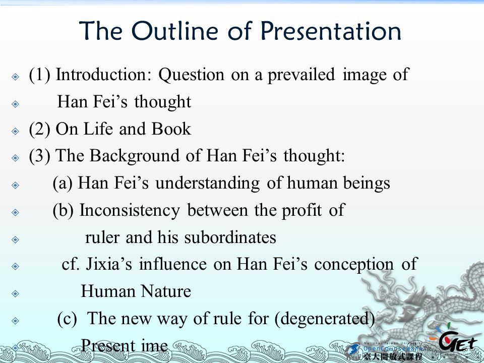 The Outline of Presentation  (1) Introduction: Question on a prevailed image of  Han Fei's thought  (2) On Life and Book  (3) The Background of Han Fei's thought:  (a) Han Fei's understanding of human beings  (b) Inconsistency between the profit of  ruler and his subordinates  cf.