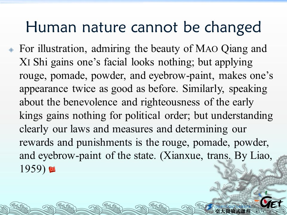 Human nature cannot be changed  For illustration, admiring the beauty of M AO Qiang and X I Shi gains one's facial looks nothing; but applying rouge, pomade, powder, and eyebrow-paint, makes one's appearance twice as good as before.