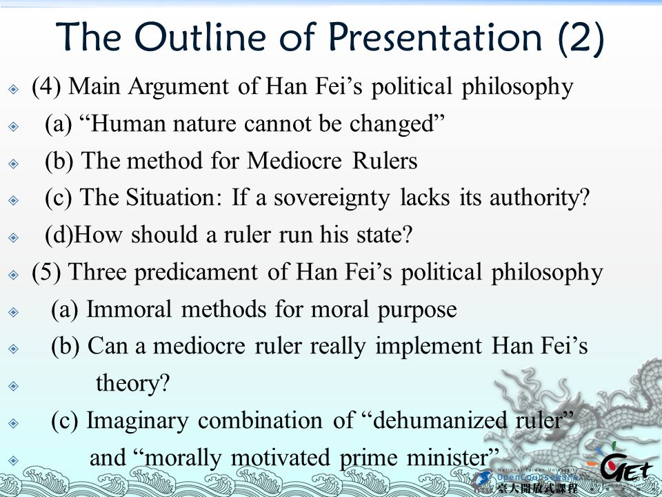 The Outline of Presentation (2)  (4) Main Argument of Han Fei's political philosophy  (a) Human nature cannot be changed  (b) The method for Mediocre Rulers  (c) The Situation: If a sovereignty lacks its authority.