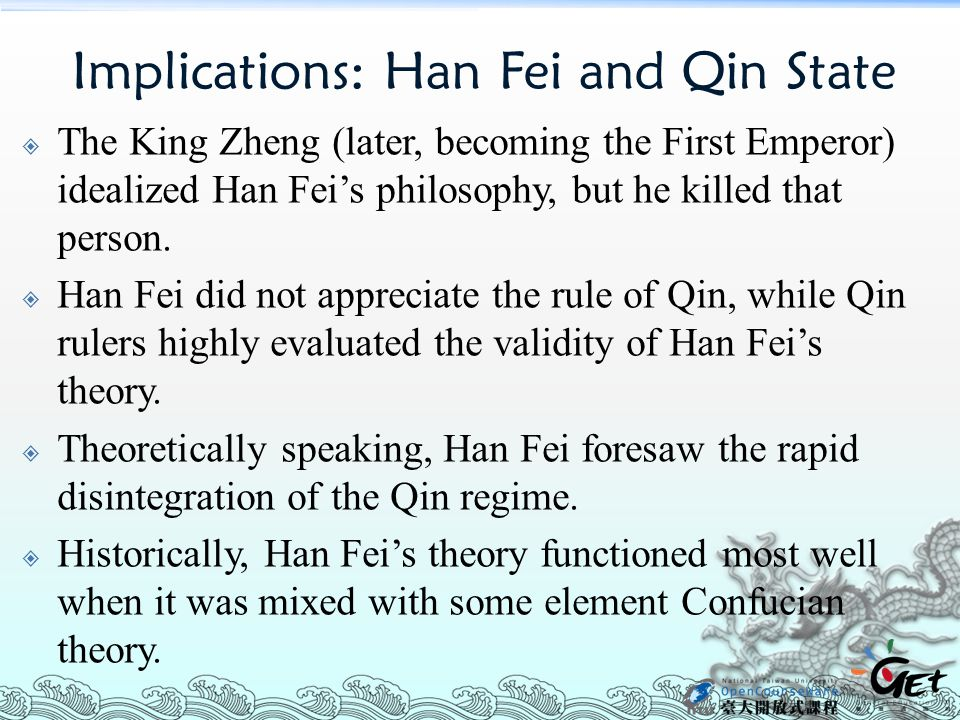 Implications: Han Fei and Qin State  The King Zheng (later, becoming the First Emperor) idealized Han Fei's philosophy, but he killed that person.