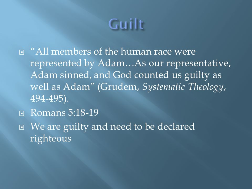  All members of the human race were represented by Adam…As our representative, Adam sinned, and God counted us guilty as well as Adam (Grudem, Systematic Theology, 494-495).
