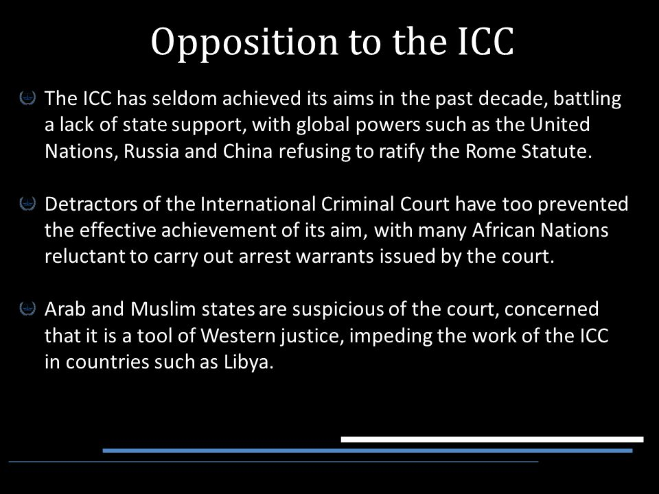 The ICC has seldom achieved its aims in the past decade, battling a lack of state support, with global powers such as the United Nations, Russia and C