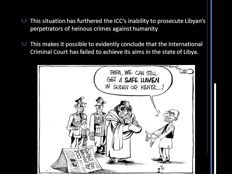 This situation has furthered the ICC's inability to prosecute Libyan's perpetrators of heinous crimes against humanity This makes it possible to evide