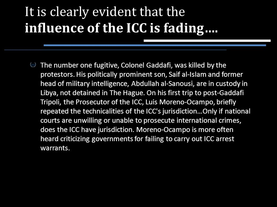 It is clearly evident that the influence of the ICC is fading…. The number one fugitive, Colonel Gaddafi, was killed by the protestors. His politicall
