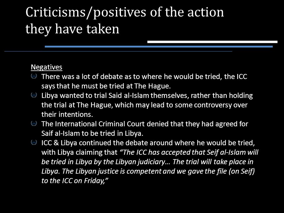 Criticisms/positives of the action they have taken Negatives There was a lot of debate as to where he would be tried, the ICC says that he must be tri