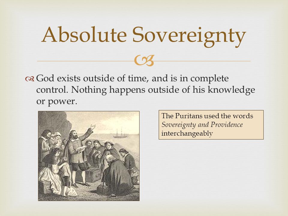   God exists outside of time, and is in complete control. Nothing happens outside of his knowledge or power. Absolute Sovereignty The Puritans used