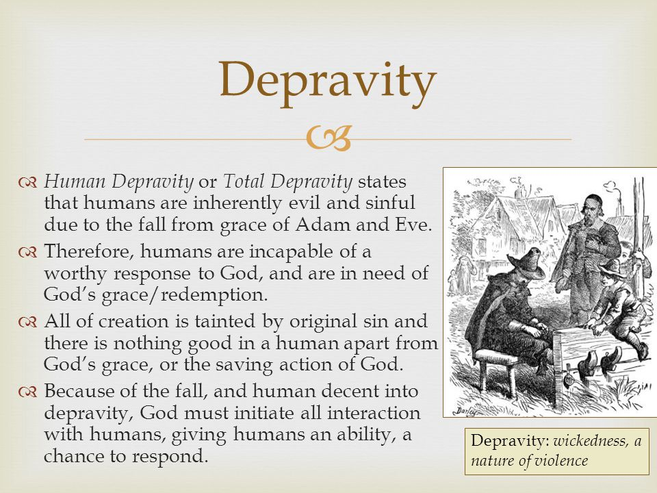   Human Depravity or Total Depravity states that humans are inherently evil and sinful due to the fall from grace of Adam and Eve.  Therefore, huma