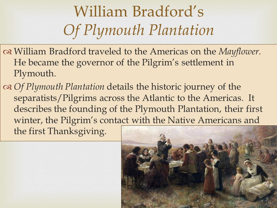  William Bradford's Of Plymouth Plantation  William Bradford traveled to the Americas on the Mayflower. He became the governor of the Pilgrim's sett