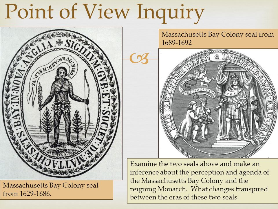  Point of View Inquiry Examine the two seals above and make an inference about the perception and agenda of the Massachusetts Bay Colony and the reigning Monarch.