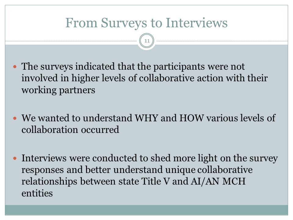 From Surveys to Interviews The surveys indicated that the participants were not involved in higher levels of collaborative action with their working partners We wanted to understand WHY and HOW various levels of collaboration occurred Interviews were conducted to shed more light on the survey responses and better understand unique collaborative relationships between state Title V and AI/AN MCH entities 11