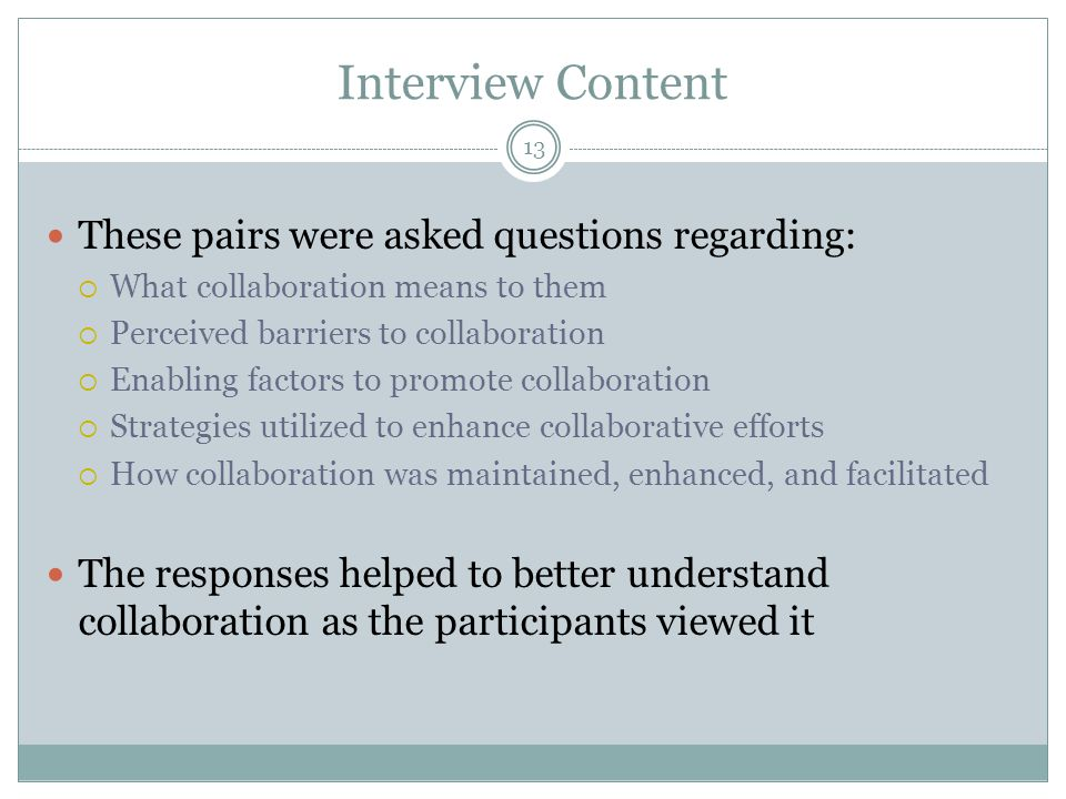 Interview Content These pairs were asked questions regarding:  What collaboration means to them  Perceived barriers to collaboration  Enabling factors to promote collaboration  Strategies utilized to enhance collaborative efforts  How collaboration was maintained, enhanced, and facilitated The responses helped to better understand collaboration as the participants viewed it 13