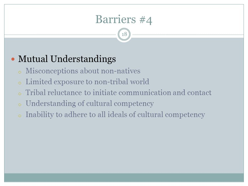 Barriers #4 Mutual Understandings o Misconceptions about non-natives o Limited exposure to non-tribal world o Tribal reluctance to initiate communication and contact o Understanding of cultural competency o Inability to adhere to all ideals of cultural competency 18