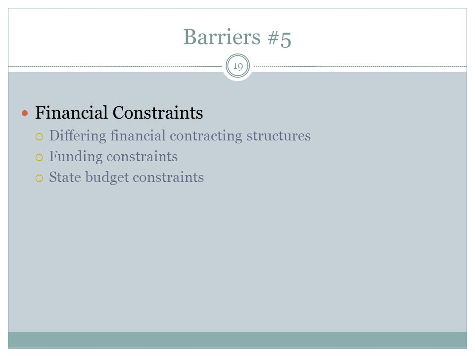 Barriers #5 19 Financial Constraints  Differing financial contracting structures  Funding constraints  State budget constraints