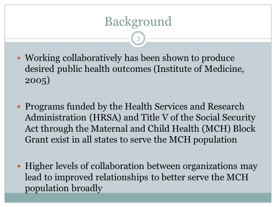 Background Working collaboratively has been shown to produce desired public health outcomes (Institute of Medicine, 2005) Programs funded by the Health Services and Research Administration (HRSA) and Title V of the Social Security Act through the Maternal and Child Health (MCH) Block Grant exist in all states to serve the MCH population Higher levels of collaboration between organizations may lead to improved relationships to better serve the MCH population broadly 3