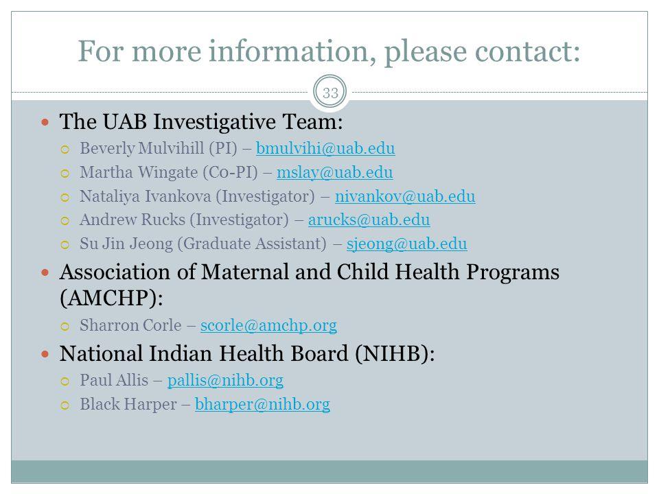 For more information, please contact: The UAB Investigative Team:  Beverly Mulvihill (PI) – bmulvihi@uab.edubmulvihi@uab.edu  Martha Wingate (C0-PI) – mslay@uab.edumslay@uab.edu  Nataliya Ivankova (Investigator) – nivankov@uab.edunivankov@uab.edu  Andrew Rucks (Investigator) – arucks@uab.eduarucks@uab.edu  Su Jin Jeong (Graduate Assistant) – sjeong@uab.edusjeong@uab.edu Association of Maternal and Child Health Programs (AMCHP):  Sharron Corle – scorle@amchp.orgscorle@amchp.org National Indian Health Board (NIHB):  Paul Allis – pallis@nihb.orgpallis@nihb.org  Black Harper – bharper@nihb.orgbharper@nihb.org 33