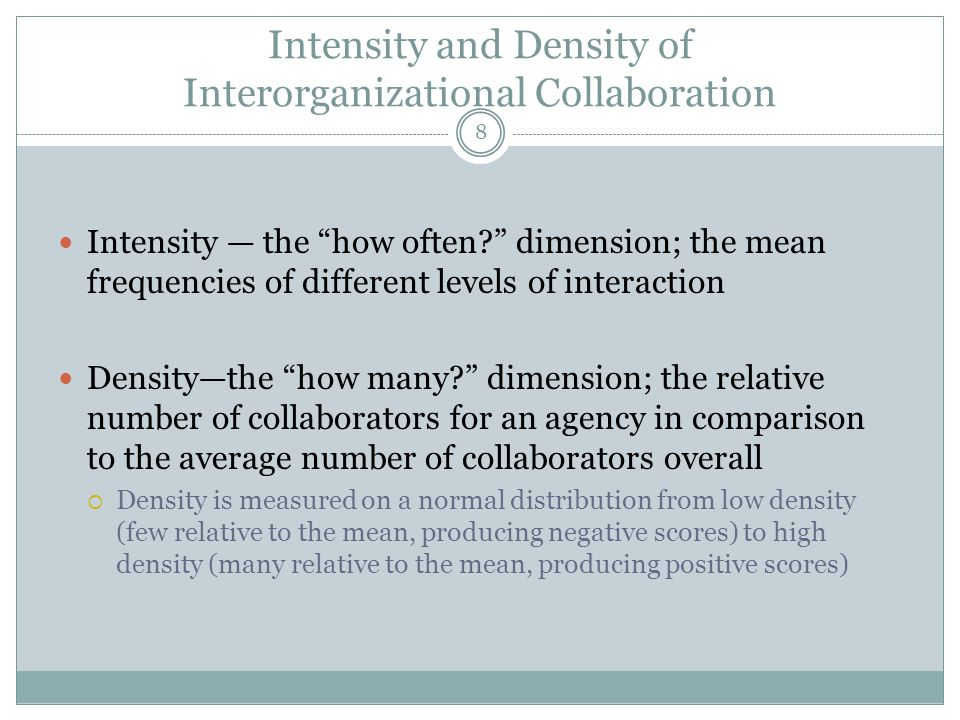 Intensity and Density of Interorganizational Collaboration Intensity — the how often dimension; the mean frequencies of different levels of interaction Density—the how many dimension; the relative number of collaborators for an agency in comparison to the average number of collaborators overall  Density is measured on a normal distribution from low density (few relative to the mean, producing negative scores) to high density (many relative to the mean, producing positive scores) 8