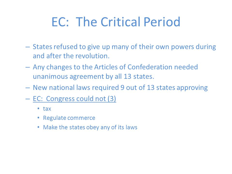 EC: The Critical Period – States refused to give up many of their own powers during and after the revolution. – Any changes to the Articles of Confede