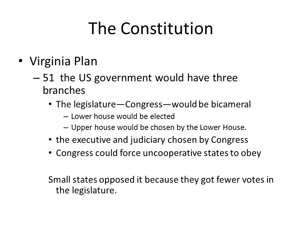 The Constitution Virginia Plan – 51 the US government would have three branches The legislature—Congress—would be bicameral – Lower house would be ele