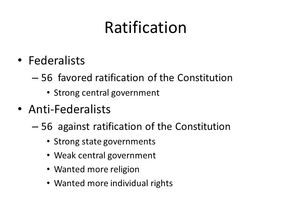 Ratification Federalists – 56 favored ratification of the Constitution Strong central government Anti-Federalists – 56 against ratification of the Con